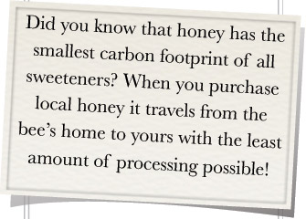Did you know that honey has the smallest carbon footprint of all sweeteners? When you purchase local honey, it travels from the bee's home to yours with the least amount of processing possible!